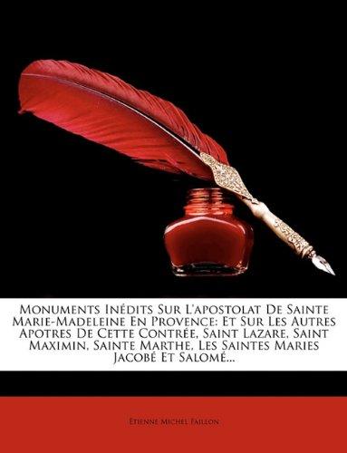Monuments Indits Sur L'Apostolat de Sainte Marie-Madeleine En Provence: Et Sur Les Autres Apotres de Cette Contre, Saint Lazare, Saint Maximin, Sainte