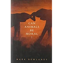 Can Animals Be Moral? by Mark Rowlands (2012-12-06)