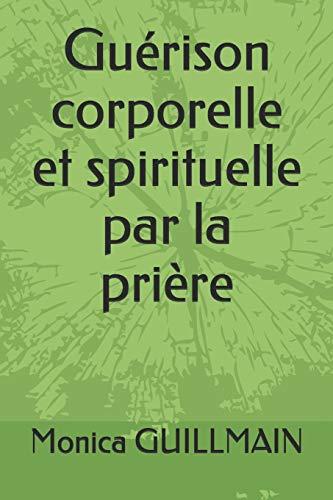 GUERISON CORPORELLE ET SPIRITUELLE PAR LA PRIERE par Monica GUILLMAIN
