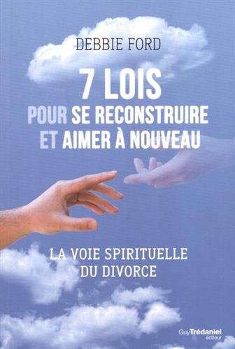 7 lois pour se reconstruire et aimer à nouveau : La voie spirituelle du divorce par Debbie Ford