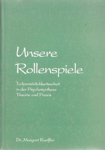 Unsere Rollenspiele: Teilpersönlichkeitsarbeit in der Psychosynthese. Theorie und Praxis