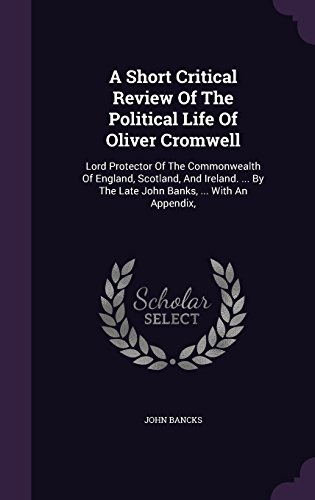 a-short-critical-review-of-the-political-life-of-oliver-cromwell-lord-protector-of-the-commonwealth-