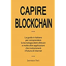 Capire Blockchain: La guida in italiano per comprendere la tecnologia dietro Bitcoin e molte altre applicazioni che rivoluzionerà il futuro di Internet