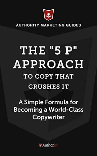 """The """"5 P"""" Approach to Copy that Crushes It: A Simple Formula for for Becoming a World-Class Copywriter (English Edition)"""