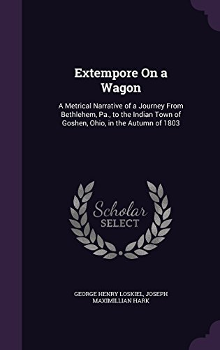 Extempore On a Wagon: A Metrical Narrative of a Journey From Bethlehem, Pa., to the Indian Town of Goshen, Ohio, in the Autumn of 1803