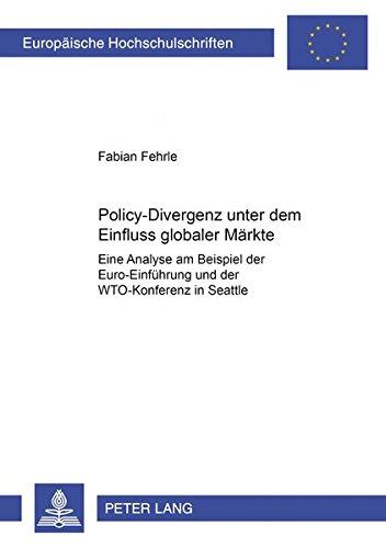 Policy-Divergenz unter dem Einfluss globaler Märkte: Eine Analyse am Beispiel der Euro-Einführung und der WTO-Konferenz in Seattle (Europäische ... Universitaires Européennes, Band 522)