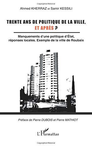 Trente ans de politique de la ville, et après ? : Manquements d'une politique d'Etat, réponses locales. exemple de la ville de Roubaix par Samir Kessili