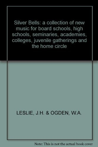 Silver Bells: a collection of new music for board schools, high schools, seminaries, academies, colleges, juvenile gatherings and the home circle