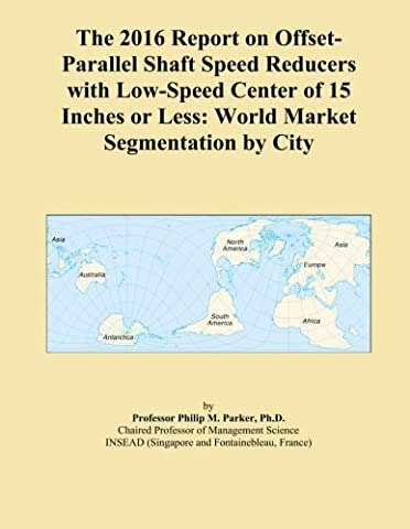 The 2016 Report on Offset-Parallel Shaft Speed Reducers with Low-Speed Center of 15 Inches or Less: World Market Segmentation by City
