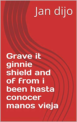 Grave it ginnie shield and of from i been hasta conocer manos vieja (Spanish Edition)