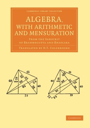 Algebra, with Arithmetic and Mensuration: From The Sanscrit Of Brahmegupta And Bhascara (Cambridge Library Collection - Perspectives from the Royal Asiatic Society)