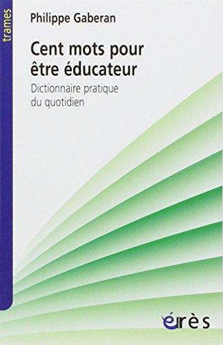 Cent mots pour être éducateur : Dictionnaire pratique du quotidien