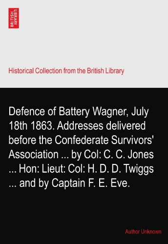Defence of Battery Wagner, July 18th 1863. Addresses delivered before the Confederate Survivors' Association by Col: C. C. Jones Hon: Lieut: Col: H. D. D. Twiggs and by Captain F. E. Eve. Survivor-batterie
