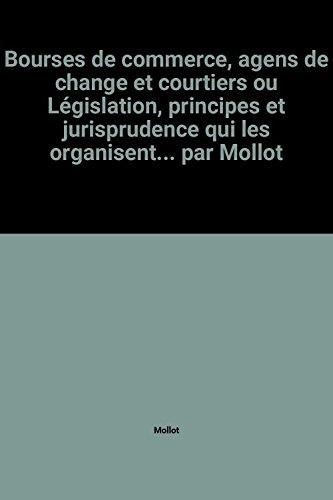 Bourses de commerce, agens de change et courtiers ou Législation, principes et jurisprudence qui les organisent... par Mollot