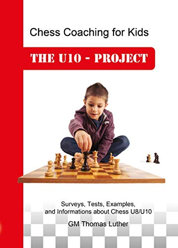 Chess Coaching for Kids - The U10-Project: Surveys, Tests, Examples, and Information about Chess U8/U10