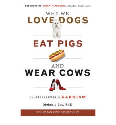 [( Why We Love Dogs, Eat Pigs and Wear Cows: An Introduction to Carnism )] [by: Melanie Joy] [Sep-2011]