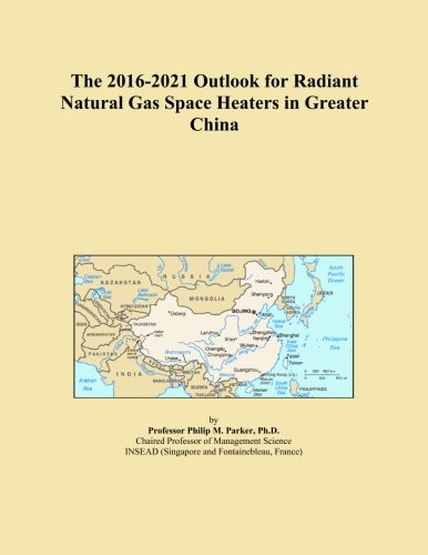 The 2016-2021 Outlook for Radiant Natural Gas Space Heaters in Greater China