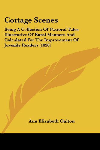 Cottage Scenes: Being a Collection of Pastoral Tales Illustrative of Rural Manners and Calculated for the Improvement of Juvenile Read