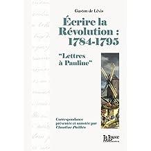 Écrire la Révolution : 1784-1795: Lettres à Pauline (LITTERATURE & T)