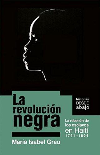 La Revolucian Negra: La Rebelion de Los Esclavos En Haiti 1791-1804 (Historias desde abajo/ Histories from Below)