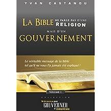 La Bible ne parle pas d'une religion, mais d'un gouvernement: Le véritable message de la Bible tel qu'il ne vous l'a jamais été expliqué (Né de nouveau pour gouverner de nouveau t. 1)