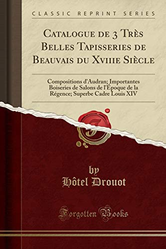 Catalogue de 3 Très Belles Tapisseries de Beauvais Du Xviiie Siècle: Compositions d'Audran; Importantes Boiseries de Salons de l'Époque de la Régence; Superbe Cadre Louis XIV (Classic Reprint) par  Hotel Drouot
