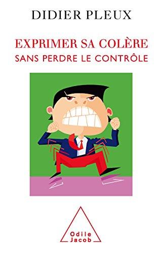 Exprimer sa colère sans perdre le contrôle (PSYCHOLOGIE) par Didier Pleux
