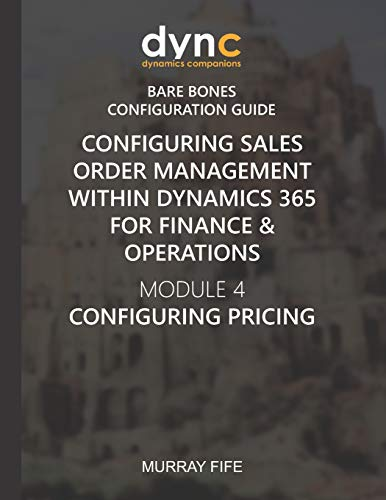 Configuring Sales Order Management within Dynamics 365 for Finance & Operations: Module 4: Configuring Pricing (Dynamics Companions Bare Bones Configuration Guides, Band 10)