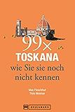 Toskana Reiseführer: 99 x Toskana wie Sie sie noch nicht kennen - der besondere Reiseführer mit Geheimtipps und Highlights von Florenz, Arezzo oder Pisa.
