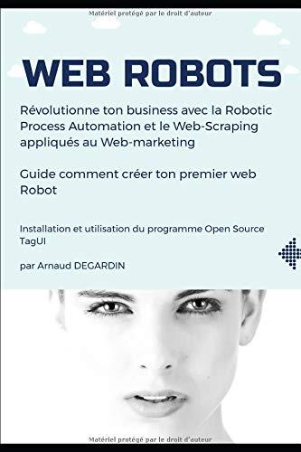 Web Robots: Révolutionne ton business avec la Robotic Process Automation et le Web-Scraping appliqués au Web-marketing par Arnaud Degardin