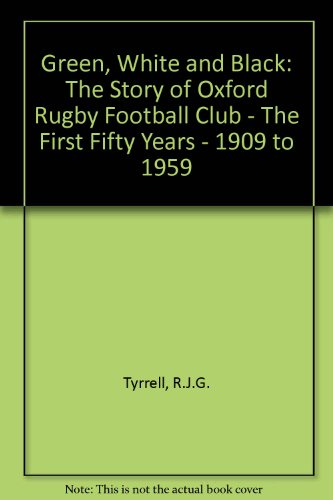Green, White and Black: The Story of Oxford Rugby Football Club - The First Fifty Years - 1909 to 1959 por R. J. G. Tyrrell