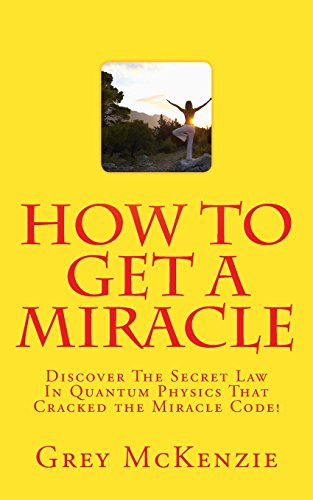 How To Get A Miracle: Discover The Secret Law In Quantum Physics That Cracked the Miracle Code!
