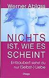Nichts ist, wie es scheint: Entzaubert siehst du nur (Selbst-)Liebe - Werner Ablass