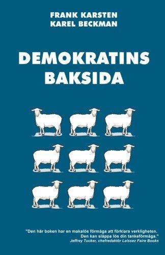 Demokratins baksida: Varf??r demokrati leder till konflikter, skenande utgifter, och tyranni. by Frank Karsten (2013-04-18)