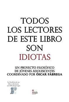 Todos los lectores de este libro son IDIOTAS: Un proyecto filosófico de jóvenes adolescentes coordinado por Óscar Fábrega de [Fábrega, Óscar]