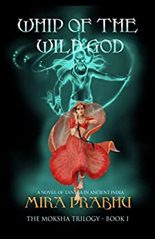 Whip Of The Wild God: A Novel of Tantra in Ancient India (The Moksha Trilogy Book 1) by [Prabhu, Mira]
