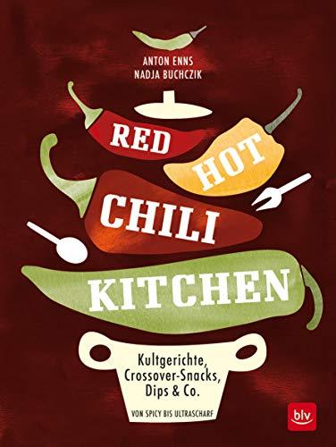 RED HOT CHILI KITCHEN: Kultgerichte, Crossover-Snacks, Dips & Co von spicy bis ultrascharf