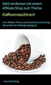 Geld verdienen mit einem Affiliate-Shop zum Thema Kaffeemaschinen: Inkl. Affiliate-Theme und Installationsanleitung - besonders für Anfänger geeignet! von [Marketing, Lecu]
