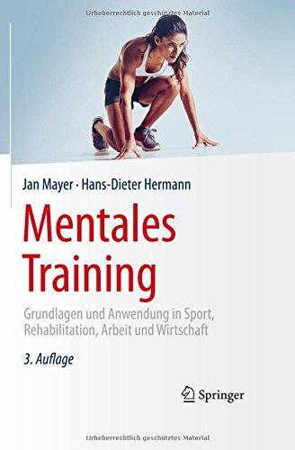 Mentales Training: Grundlagen und Anwendung in Sport, Rehabilitation, Arbeit und Wirtschaft -