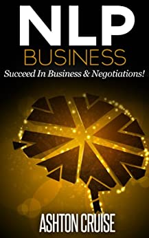 NLP: BUSINESS - How to Influence Other People Through the Power of NLP, Apply NLP to Succeed In Business & Negotiations, New Technology of Achievement, ... power of your mind Book 2) (English Edition) par [Cruise, Ashton]