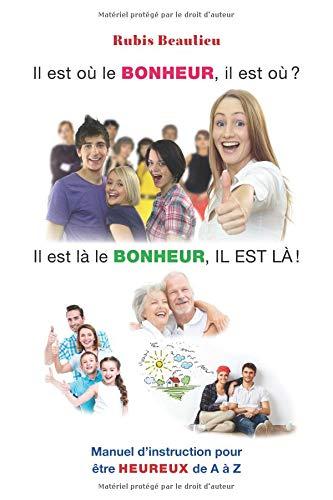 Il est où le BONHEUR, il est où?: Manuel d'instruction pour être HEUREUX de A à Z par Rubis Beaulieu