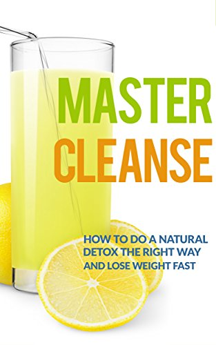 Master Cleanse-diät (Master Cleanse: How To Do A Natural Detox The Right Way And Lose Weight Fast (lemonade diet, master cleanse diet, detox diet, maple syrup diet) (English Edition))