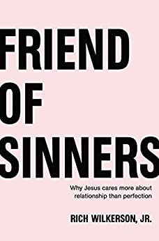Friend of Sinners: Why Jesus Cares More About Relationship Than Perfection by [Wilkerson Jr., Rich]