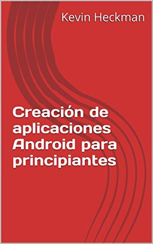 Creación de aplicaciones Android para principiantes por Kevin Heckman