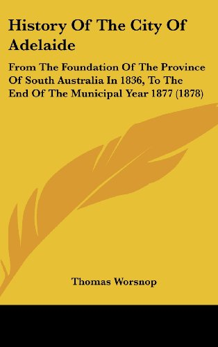 History of the City of Adelaide: From the Foundation of the Province of South Australia in 1836, to the End of the Municipal Year 1877 (1878)