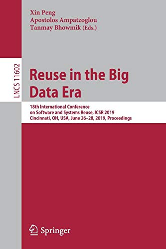 Reuse in the Big Data Era: 18th International Conference on Software and Systems Reuse, ICSR 2019, Cincinnati, OH, USA, June 26-28, 2019, Proceedings (Lecture Notes in Computer Science, Band 11602)
