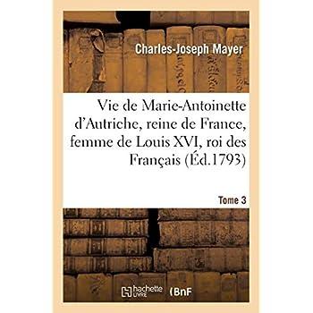Vie de Marie-Antoinette d'Autriche, reine de France, femme de Louis XVI, roi des Français Tome 3
