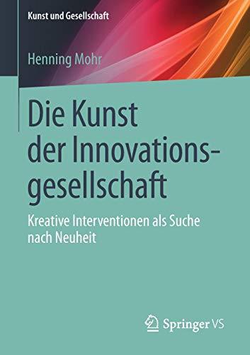 Die Kunst der Innovationsgesellschaft: Kreative Interventionen als Suche nach Neuheit (Kunst und Gesellschaft)