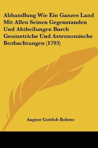 Abhandlung Wie Ein Ganzes Land Mit Allen Seinen Gegenstanden Und Abtheilungen Burch Geometriche Und Astronomische Beobachtungen (1793)