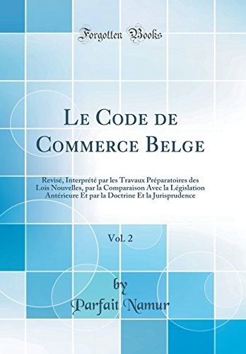Le Code de Commerce Belge, Vol. 2: Revise, Interprete Par Les Travaux Preparatoires Des Lois Nouvelles, Par La Comparaison Avec La Legislation ... Et La Jurisprudence (Classic Reprint)
